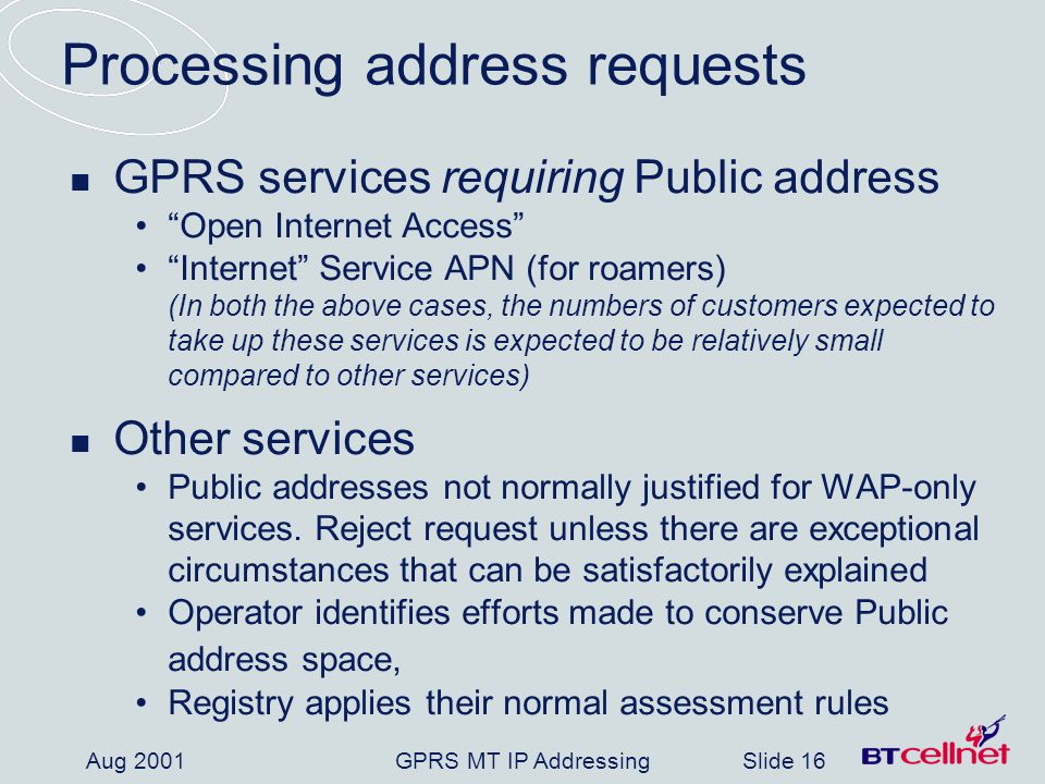 GPRS MT IP AddressingSlide 16 Aug 2001 Processing address requests GPRS services requiring Public address Open Internet Access Internet Service APN (for roamers) (In both the above cases, the numbers of customers expected to take up these services is expected to be relatively small compared to other services) Other services Public addresses not normally justified for WAP-only services.