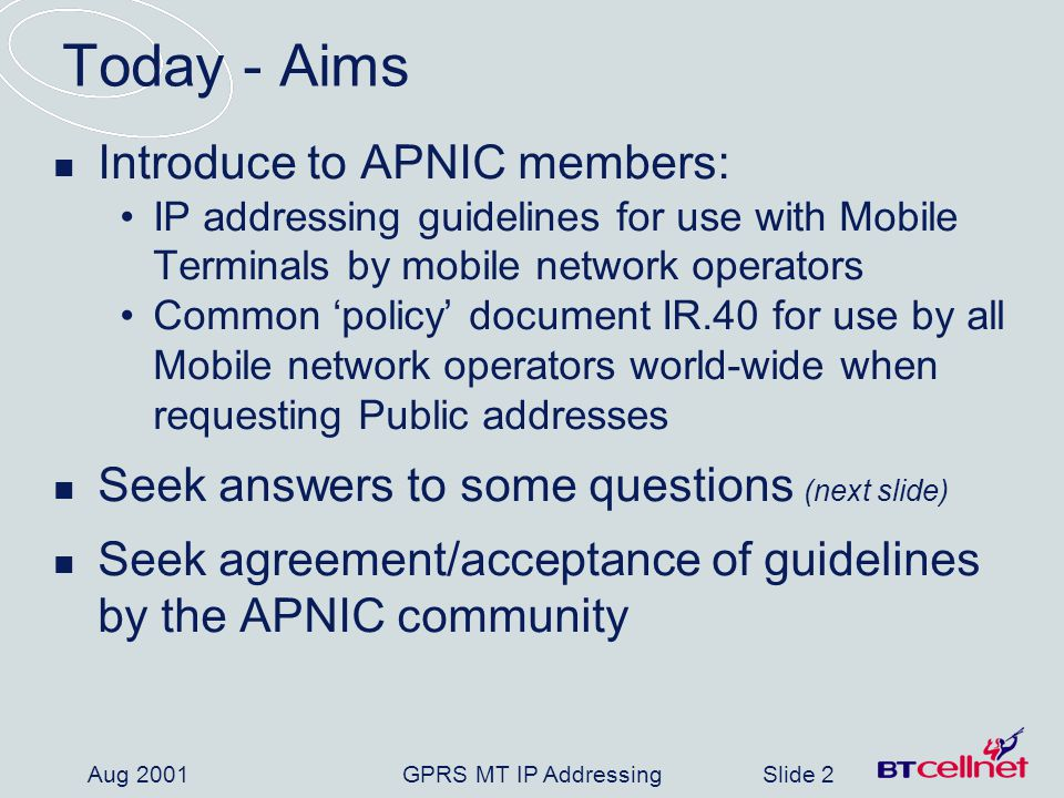 GPRS MT IP AddressingSlide 2 Aug 2001 Today - Aims Introduce to APNIC members: IP addressing guidelines for use with Mobile Terminals by mobile network operators Common policy document IR.40 for use by all Mobile network operators world-wide when requesting Public addresses Seek answers to some questions (next slide) Seek agreement/acceptance of guidelines by the APNIC community