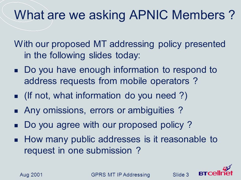 GPRS MT IP AddressingSlide 4 Aug 2001 GSM Association overview (1) GSM Association Founded 1987 Responsible for development, deployment and evolution of GSM system Currently (July-01): Over 450 members (mobile network operators, manufactures, regulators and admin bodies) Members provide service to more than 560m customers across the world Asia Pacific area: - 70 members, serving 180m customers Comprised of many subgroups, e.g.