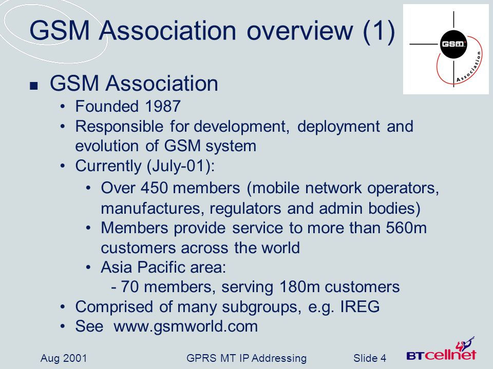 GPRS MT IP AddressingSlide 5 Aug 2001 GSM Association overview (2) IREG International Roaming Experts group A working sub group group of the GSM-A Comprised of many working parties, e.g.