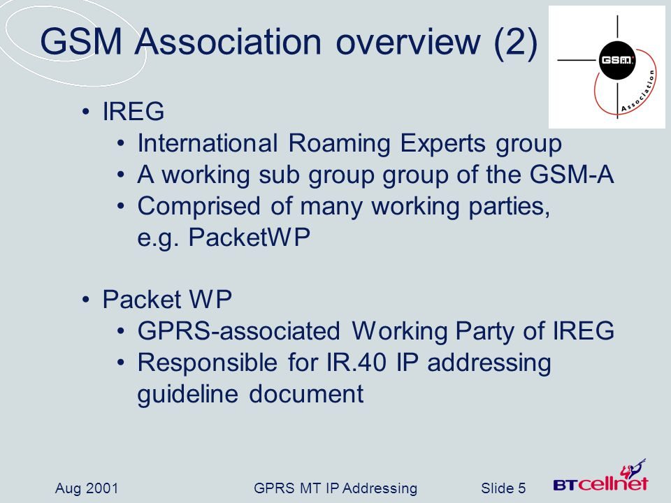 GPRS MT IP AddressingSlide 6 Aug 2001 Background GPRS systems being installed world-wide TCP/IP is at the centre of GPRS GPRS Operators need public IP addresses Restricted public IP address supply Operators need guidelines to request Public IP addresses Registries need guidelines for responding to address requests GSM-A IR.40 document provides guidelines on IP addressing for mobile network operators (and RIRs)