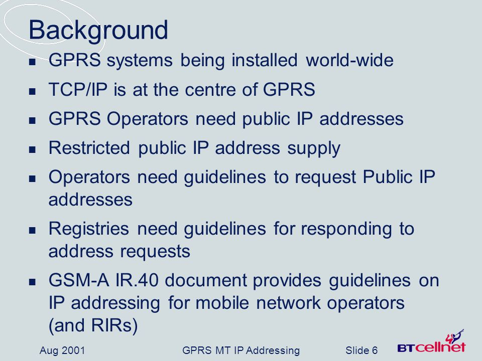 GPRS MT IP AddressingSlide 17 Aug 2001 Summary IR.40 produced by GSM-A in conjunction with RIRs Available as Public document by early-Sept 2001 All operators must share responsibility to conserve and efficiently use Public address space Existing RIR address request policies and procedures apply, with additional guidelines proposed in IR.40: Only use Public addresses where mandatory or can demonstrate Private addressing not feasible / practical Applications which must have Public addresses: Open Access Internet service APN Others as justified by operators