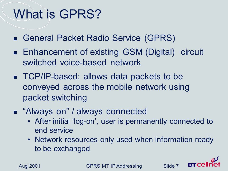 GPRS MT IP AddressingSlide 7 Aug 2001 What is GPRS.