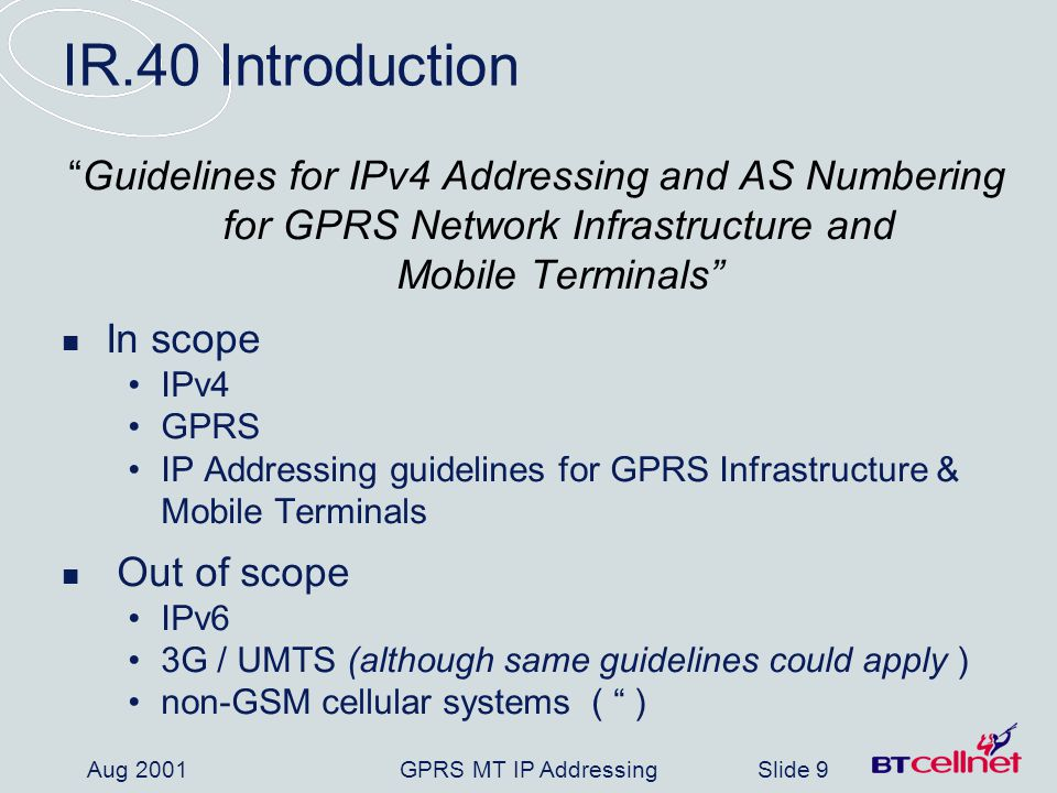 GPRS MT IP AddressingSlide 9 Aug 2001 IR.40 Introduction Guidelines for IPv4 Addressing and AS Numbering for GPRS Network Infrastructure and Mobile Te