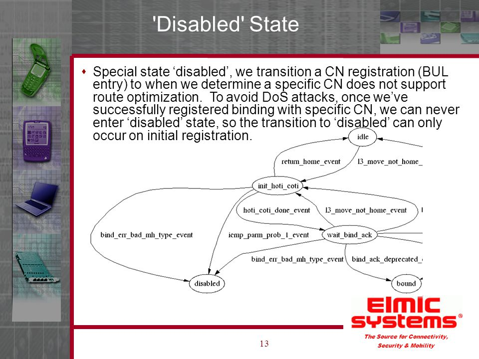 The Source for Connectivity, Security & Mobility 13 Disabled State Special state disabled, we transition a CN registration (BUL entry) to when we determine a specific CN does not support route optimization.