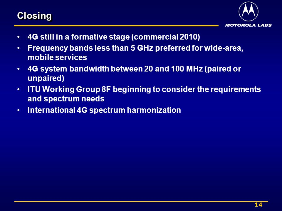 14 ClosingClosing 4G still in a formative stage (commercial 2010) Frequency bands less than 5 GHz preferred for wide-area, mobile services 4G system bandwidth between 20 and 100 MHz (paired or unpaired) ITU Working Group 8F beginning to consider the requirements and spectrum needs International 4G spectrum harmonization