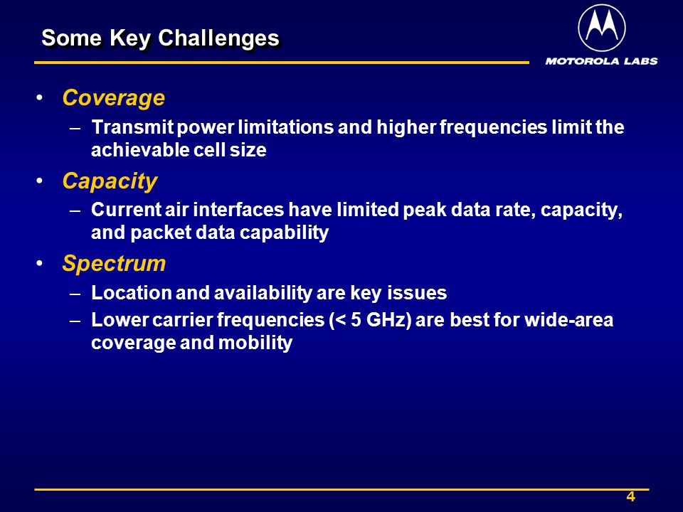 4 Some Key Challenges Coverage –Transmit power limitations and higher frequencies limit the achievable cell size Capacity –Current air interfaces have limited peak data rate, capacity, and packet data capability Spectrum –Location and availability are key issues –Lower carrier frequencies (< 5 GHz) are best for wide-area coverage and mobility