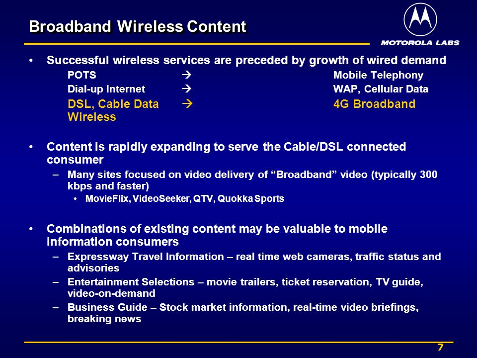7 Broadband Wireless Content Successful wireless services are preceded by growth of wired demand POTS Mobile Telephony Dial-up Internet WAP, Cellular Data DSL, Cable Data 4G Broadband Wireless Content is rapidly expanding to serve the Cable/DSL connected consumer –Many sites focused on video delivery of Broadband video (typically 300 kbps and faster) MovieFlix, VideoSeeker, QTV, Quokka Sports Combinations of existing content may be valuable to mobile information consumers –Expressway Travel Information – real time web cameras, traffic status and advisories –Entertainment Selections – movie trailers, ticket reservation, TV guide, video-on-demand –Business Guide – Stock market information, real-time video briefings, breaking news