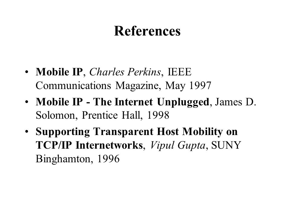 References Mobile IP, Charles Perkins, IEEE Communications Magazine, May 1997 Mobile IP - The Internet Unplugged, James D. Solomon, Prentice Hall, 199
