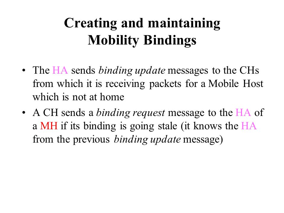 Creating and maintaining Mobility Bindings The HA sends binding update messages to the CHs from which it is receiving packets for a Mobile Host which