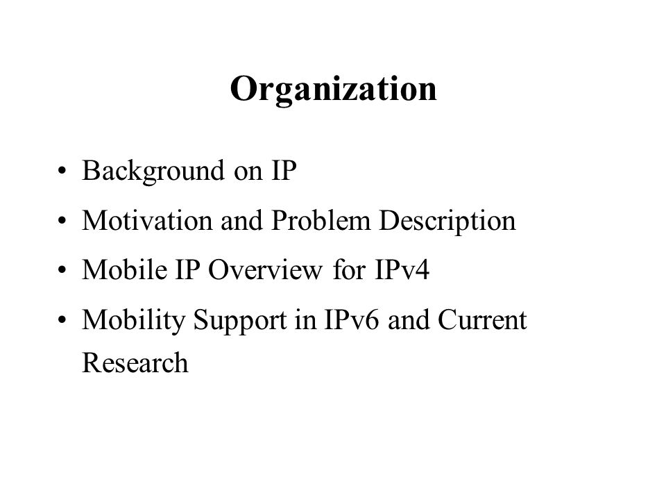 Organization Background on IP Motivation and Problem Description Mobile IP Overview for IPv4 Mobility Support in IPv6 and Current Research