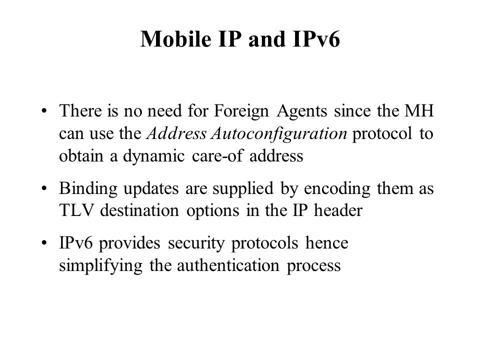 Mobile IP and IPv6 There is no need for Foreign Agents since the MH can use the Address Autoconfiguration protocol to obtain a dynamic care-of address