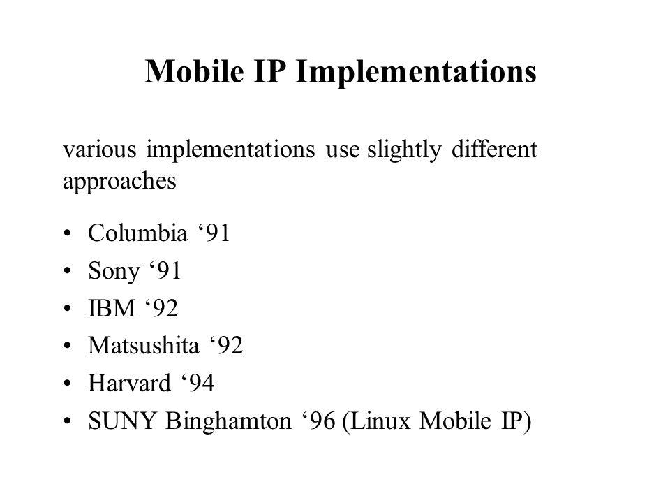 Mobile IP Implementations Columbia 91 Sony 91 IBM 92 Matsushita 92 Harvard 94 SUNY Binghamton 96 (Linux Mobile IP) various implementations use slightl