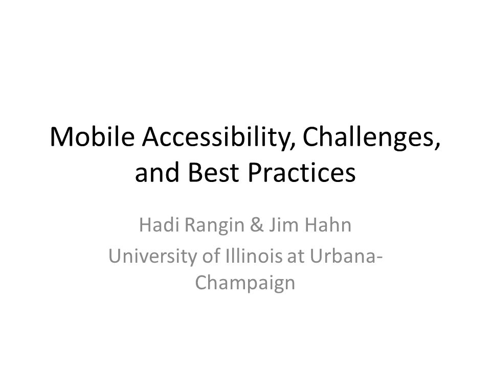 Mobile Accessibility, Challenges, and Best Practices Hadi Rangin & Jim Hahn University of Illinois at Urbana- Champaign