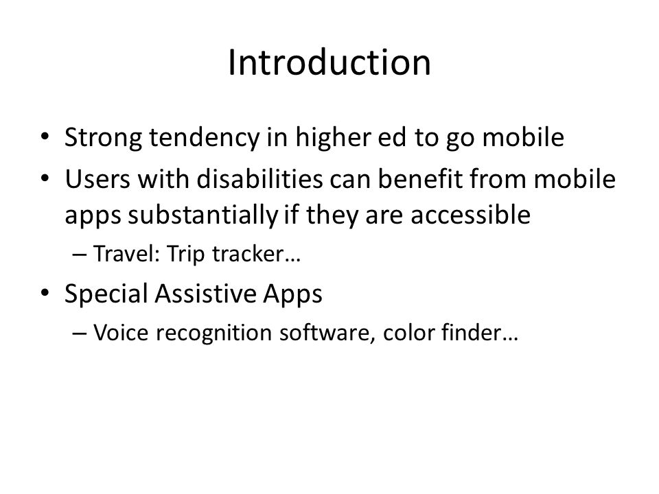 Introduction Strong tendency in higher ed to go mobile Users with disabilities can benefit from mobile apps substantially if they are accessible – Travel: Trip tracker… Special Assistive Apps – Voice recognition software, color finder…