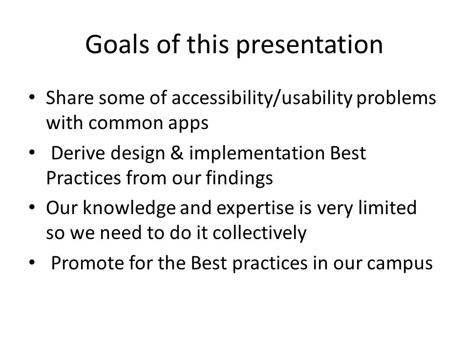 Goals of this presentation Share some of accessibility/usability problems with common apps Derive design & implementation Best Practices from our find