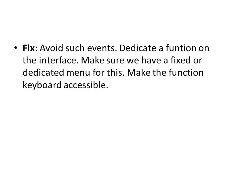 Fix: Avoid such events. Dedicate a funtion on the interface. Make sure we have a fixed or dedicated menu for this. Make the function keyboard accessib