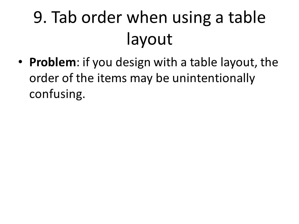 9. Tab order when using a table layout Problem: if you design with a table layout, the order of the items may be unintentionally confusing.
