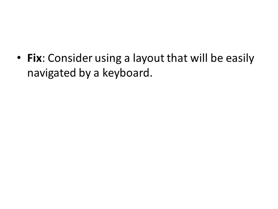 Fix: Consider using a layout that will be easily navigated by a keyboard.