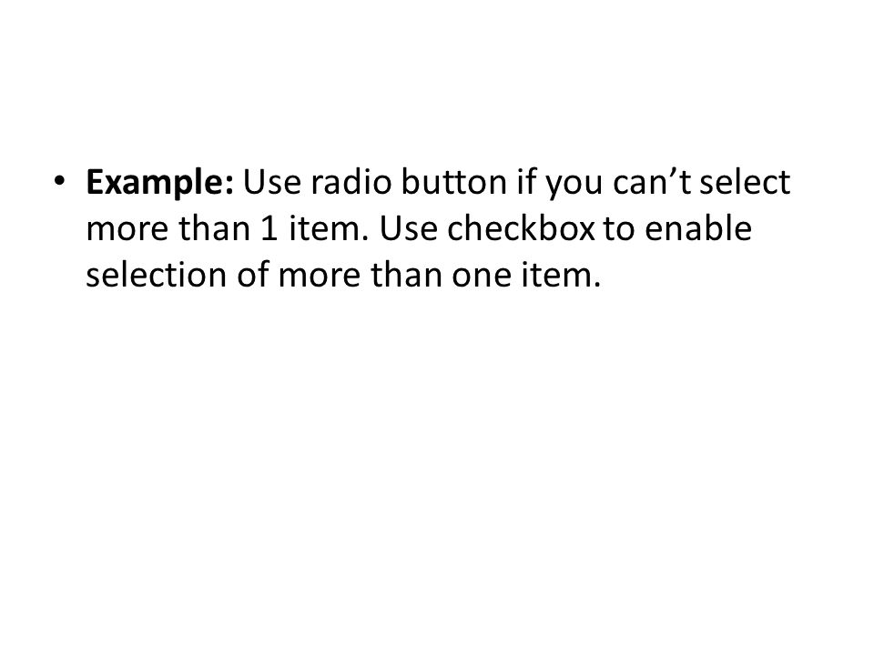 Example: Use radio button if you cant select more than 1 item. Use checkbox to enable selection of more than one item.