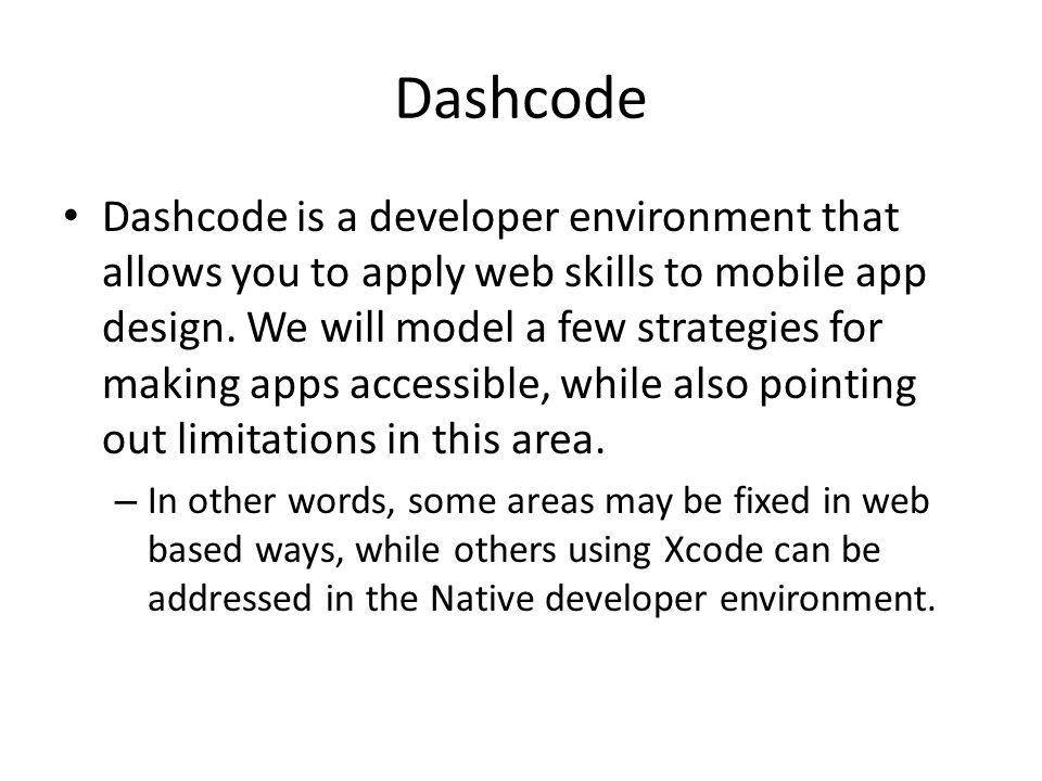Dashcode Dashcode is a developer environment that allows you to apply web skills to mobile app design.