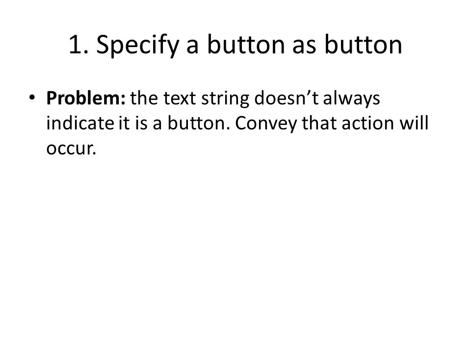 1. Specify a button as button Problem: the text string doesnt always indicate it is a button. Convey that action will occur.