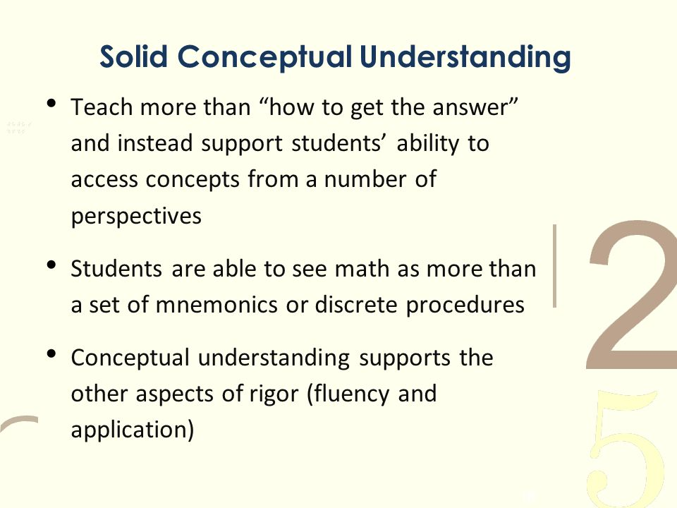 Solid Conceptual Understanding Teach more than how to get the answer and instead support students ability to access concepts from a number of perspect