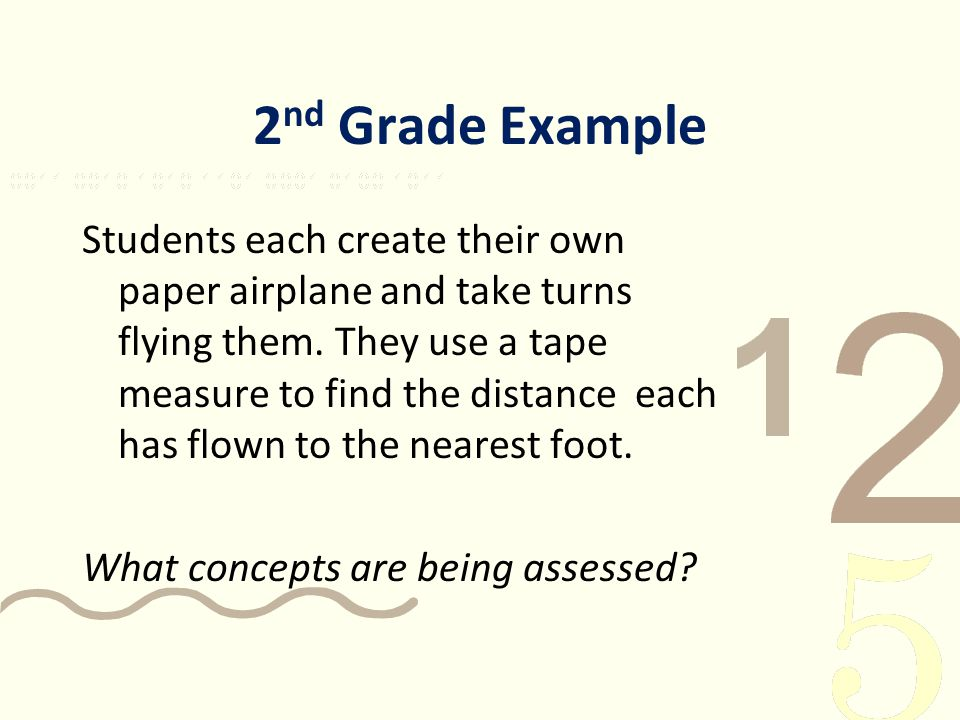 2 nd Grade Example Students each create their own paper airplane and take turns flying them. They use a tape measure to find the distance each has flo