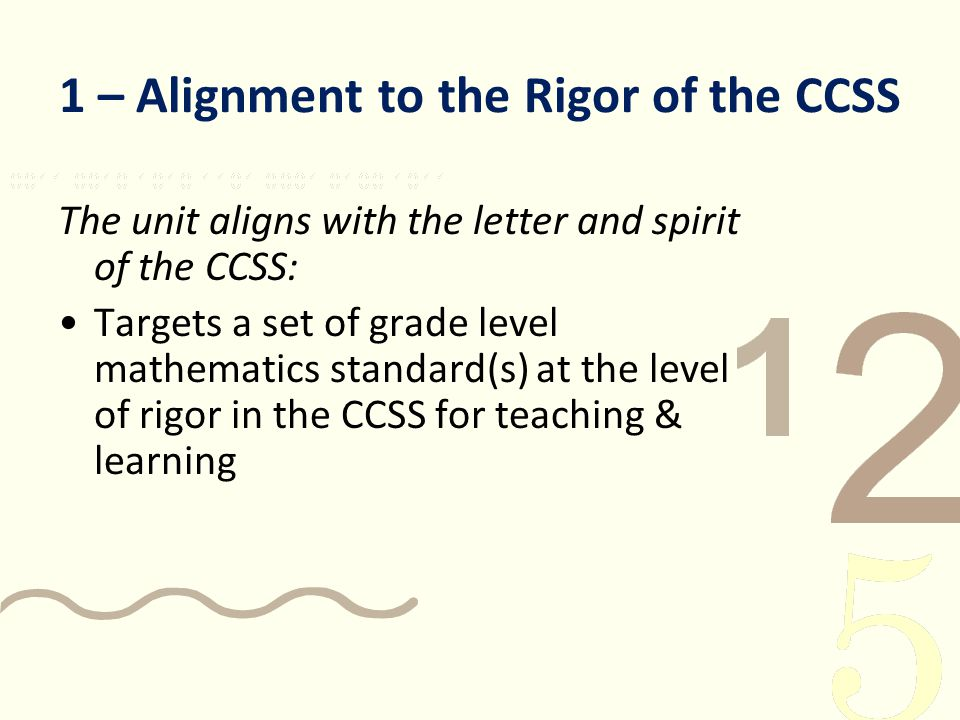 1 – Alignment to the Rigor of the CCSS The unit aligns with the letter and spirit of the CCSS: Targets a set of grade level mathematics standard(s) at