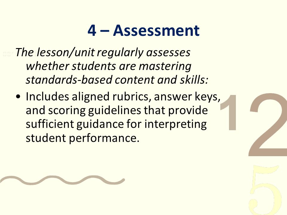 4 – Assessment The lesson/unit regularly assesses whether students are mastering standards-based content and skills: Includes aligned rubrics, answer