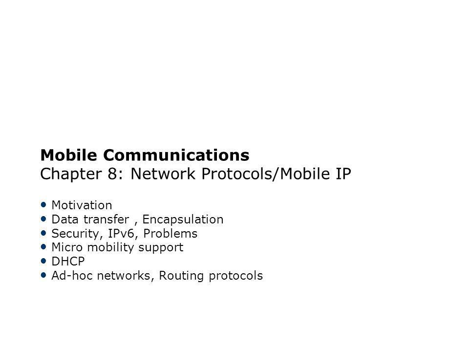 Mobile Communications Chapter 8: Network Protocols/Mobile IP Motivation Data transfer, Encapsulation Security, IPv6, Problems Micro mobility support D
