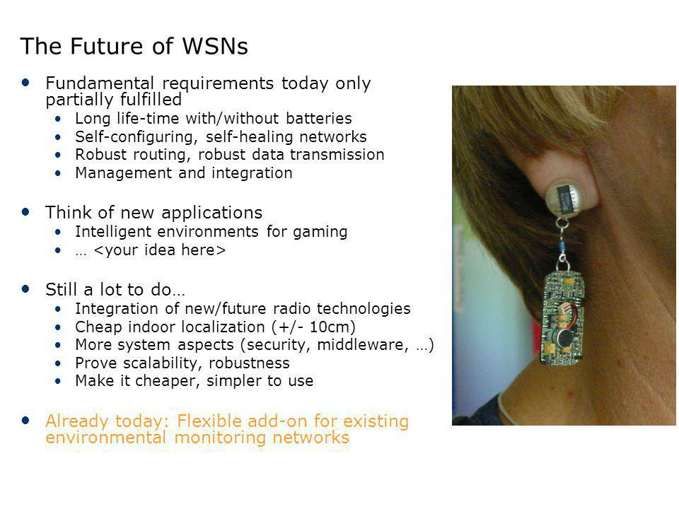 The Future of WSNs Fundamental requirements today only partially fulfilled Long life-time with/without batteries Self-configuring, self-healing networ