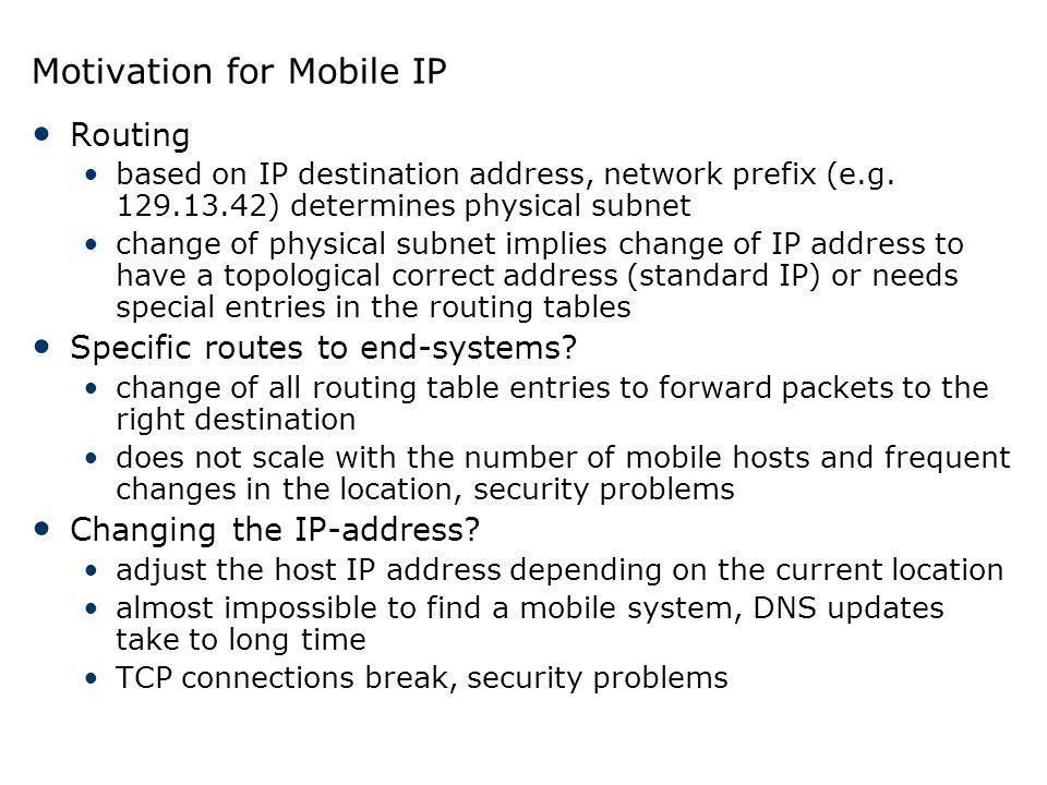 Motivation for Mobile IP Routing based on IP destination address, network prefix (e.g. 129.13.42) determines physical subnet change of physical subnet