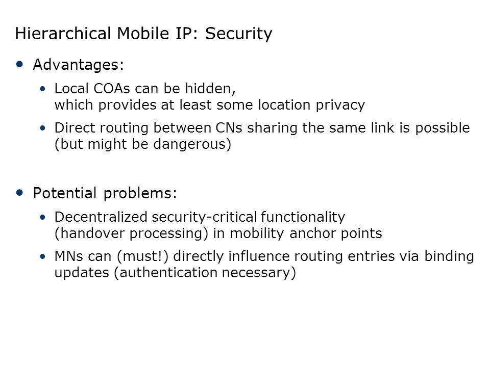 Hierarchical Mobile IP: Security Advantages: Local COAs can be hidden, which provides at least some location privacy Direct routing between CNs sharin