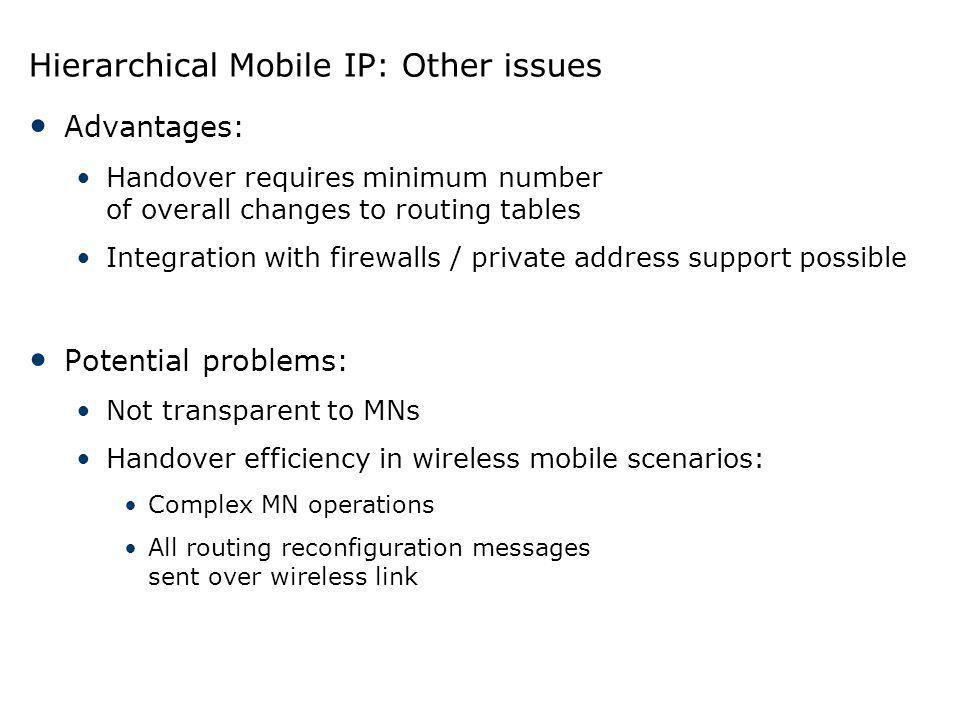 Hierarchical Mobile IP: Other issues Advantages: Handover requires minimum number of overall changes to routing tables Integration with firewalls / pr