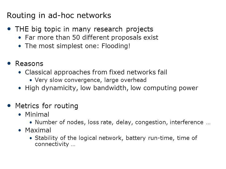 Routing in ad-hoc networks THE big topic in many research projects Far more than 50 different proposals exist The most simplest one: Flooding! Reasons