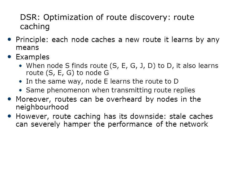 DSR: Optimization of route discovery: route caching Principle: each node caches a new route it learns by any means Examples When node S finds route (S