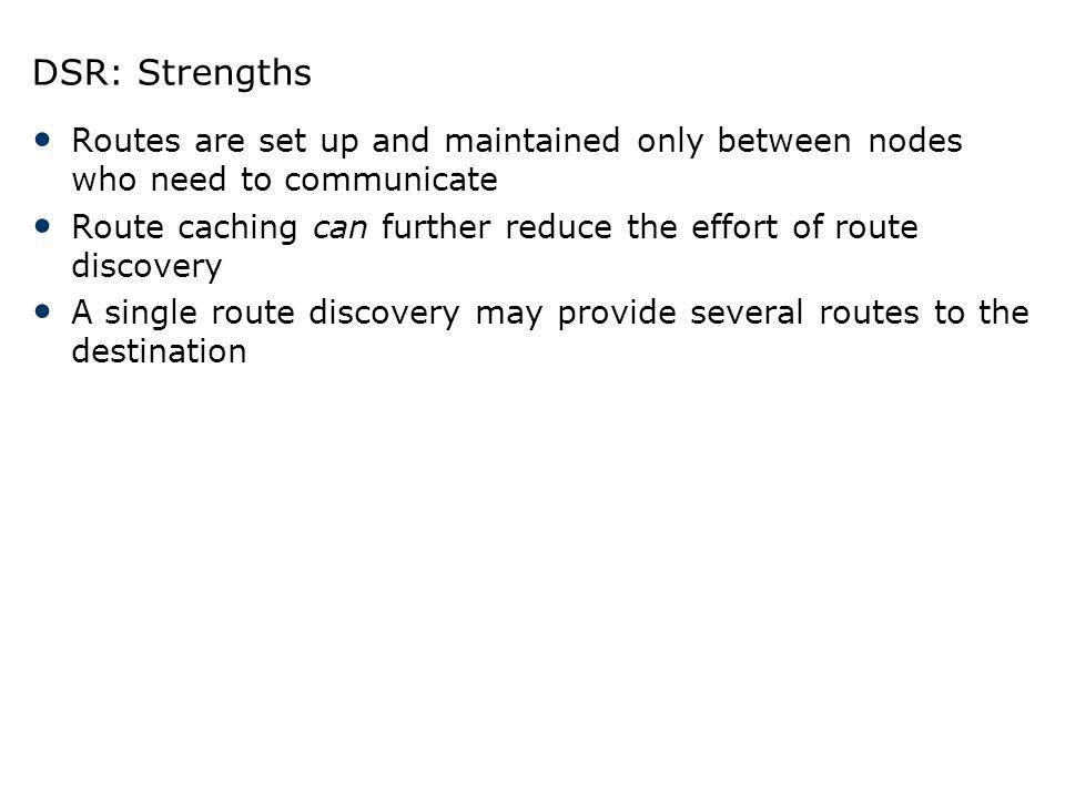 DSR: Strengths Routes are set up and maintained only between nodes who need to communicate Route caching can further reduce the effort of route discov