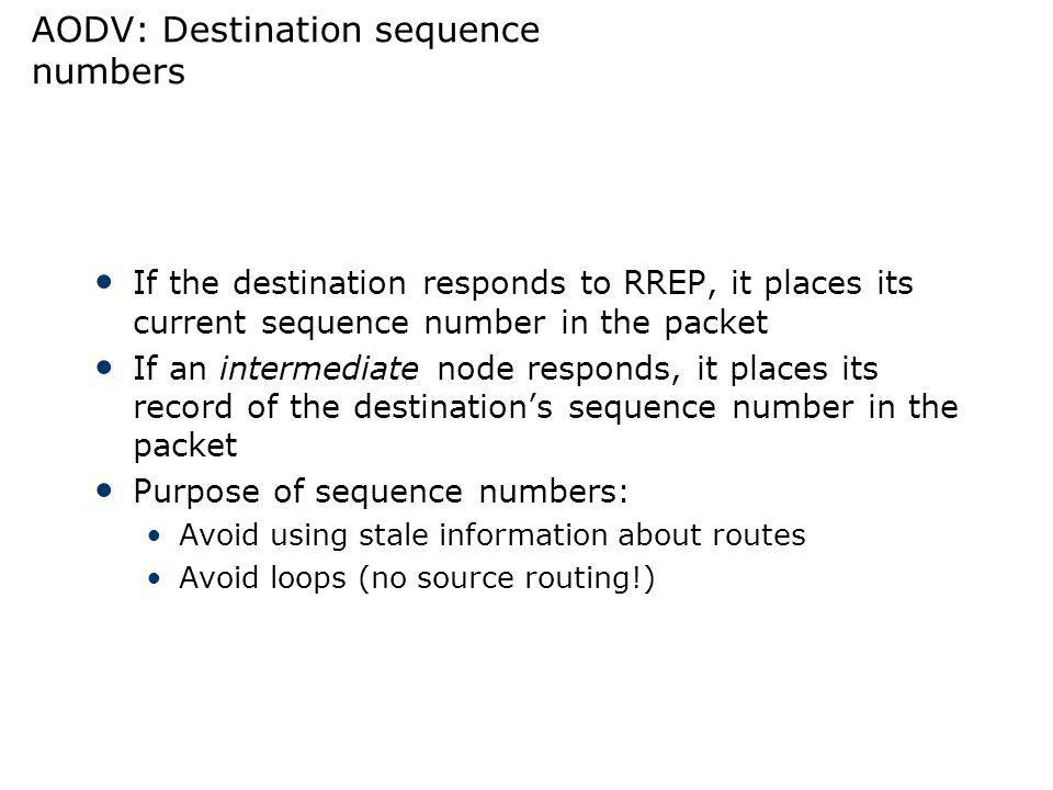 AODV: Destination sequence numbers If the destination responds to RREP, it places its current sequence number in the packet If an intermediate node re