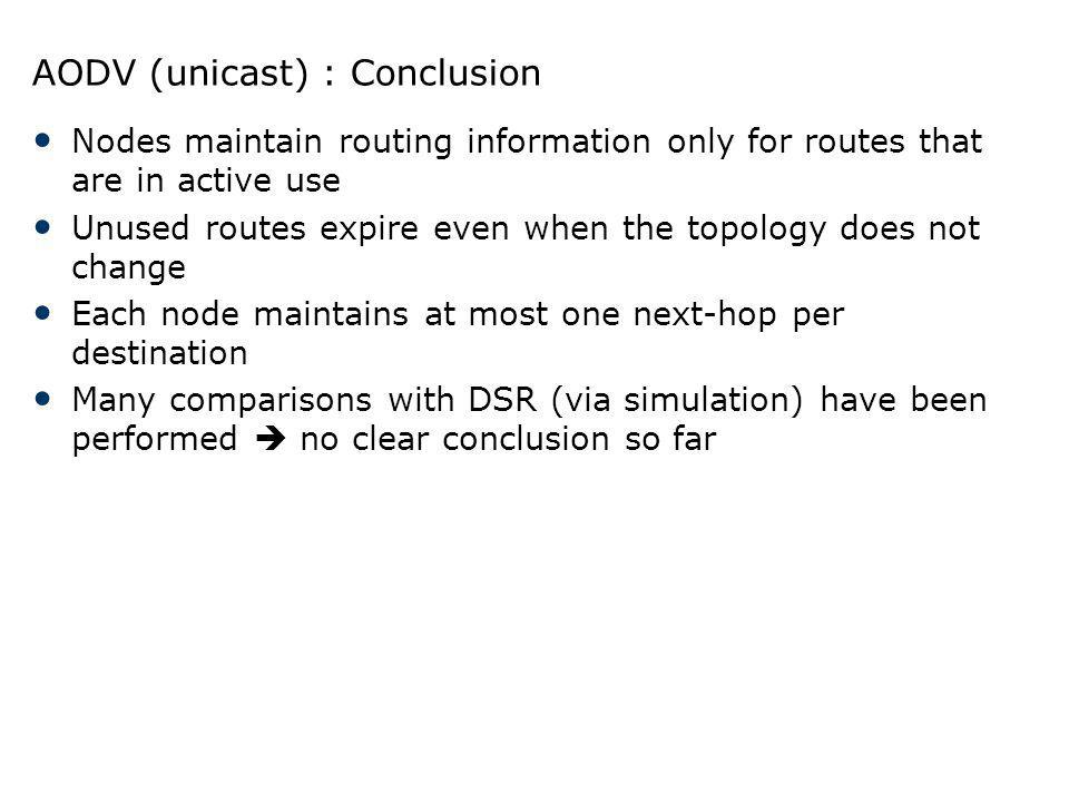 AODV (unicast) : Conclusion Nodes maintain routing information only for routes that are in active use Unused routes expire even when the topology does