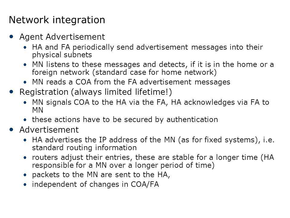 Network integration Agent Advertisement HA and FA periodically send advertisement messages into their physical subnets MN listens to these messages an