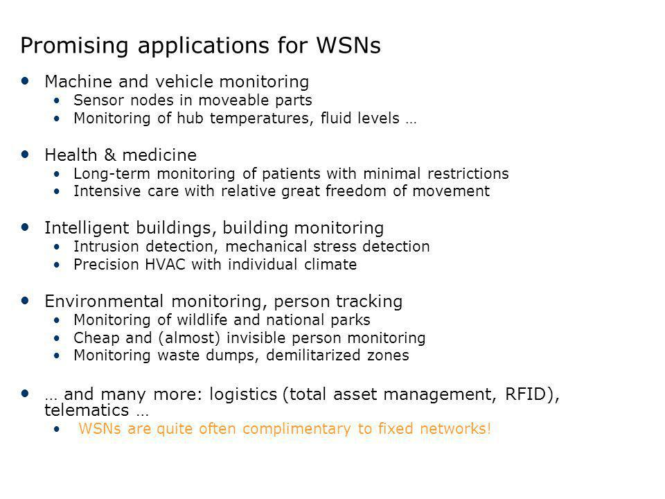Promising applications for WSNs Machine and vehicle monitoring Sensor nodes in moveable parts Monitoring of hub temperatures, fluid levels … Health &