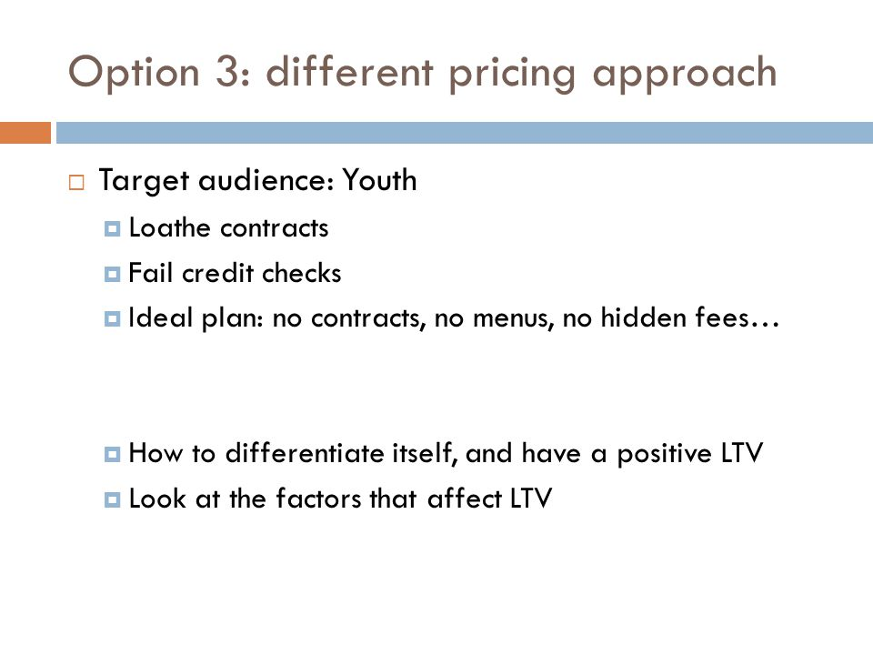 Option 3: different pricing approach Target audience: Youth Loathe contracts Fail credit checks Ideal plan: no contracts, no menus, no hidden fees… Ho