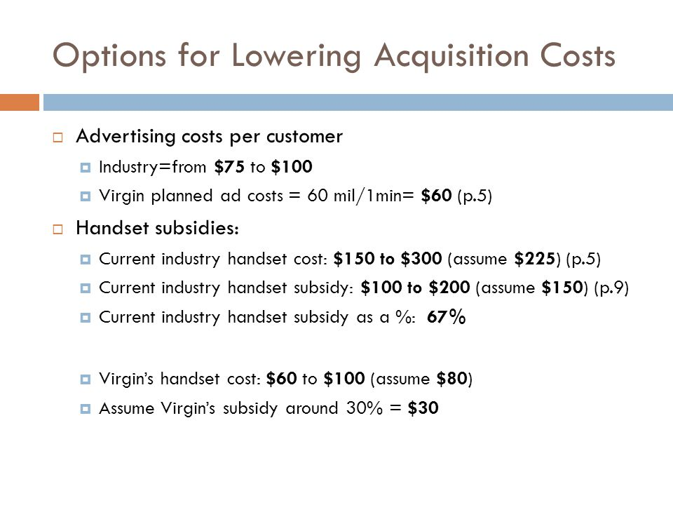 Options for Lowering Acquisition Costs Advertising costs per customer Industry=from $75 to $100 Virgin planned ad costs = 60 mil/1min= $60 (p.5) Hands