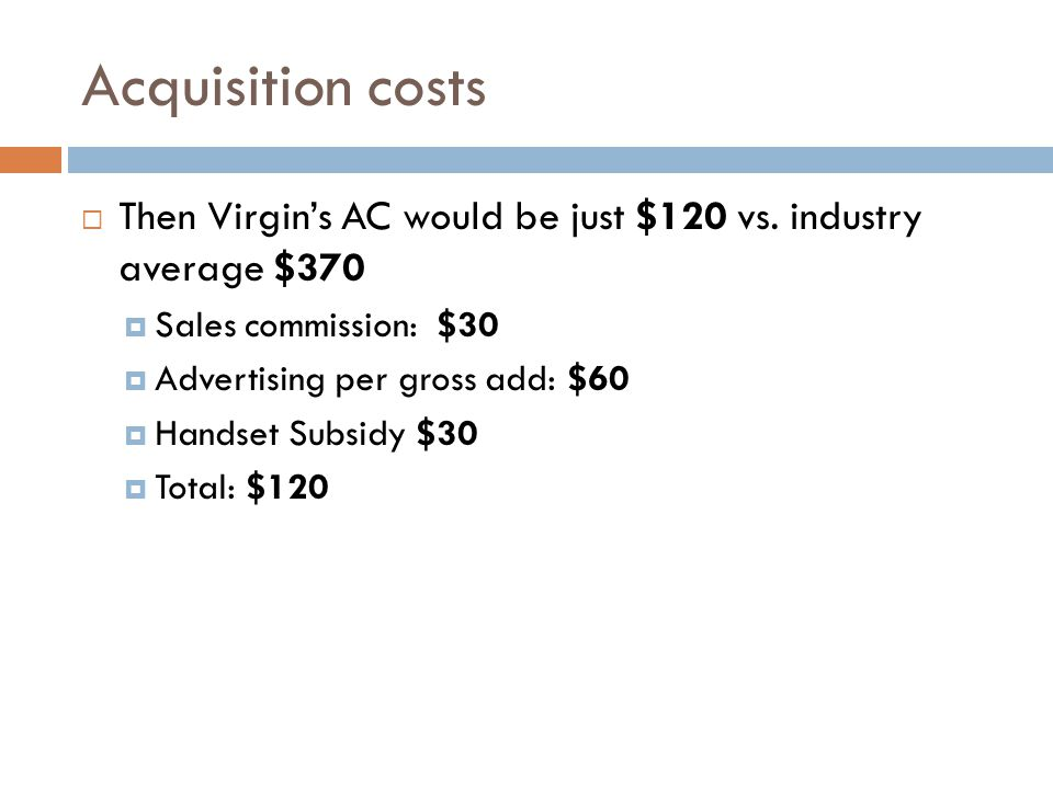 Acquisition costs Then Virgins AC would be just $120 vs. industry average $370 Sales commission: $30 Advertising per gross add: $60 Handset Subsidy $3