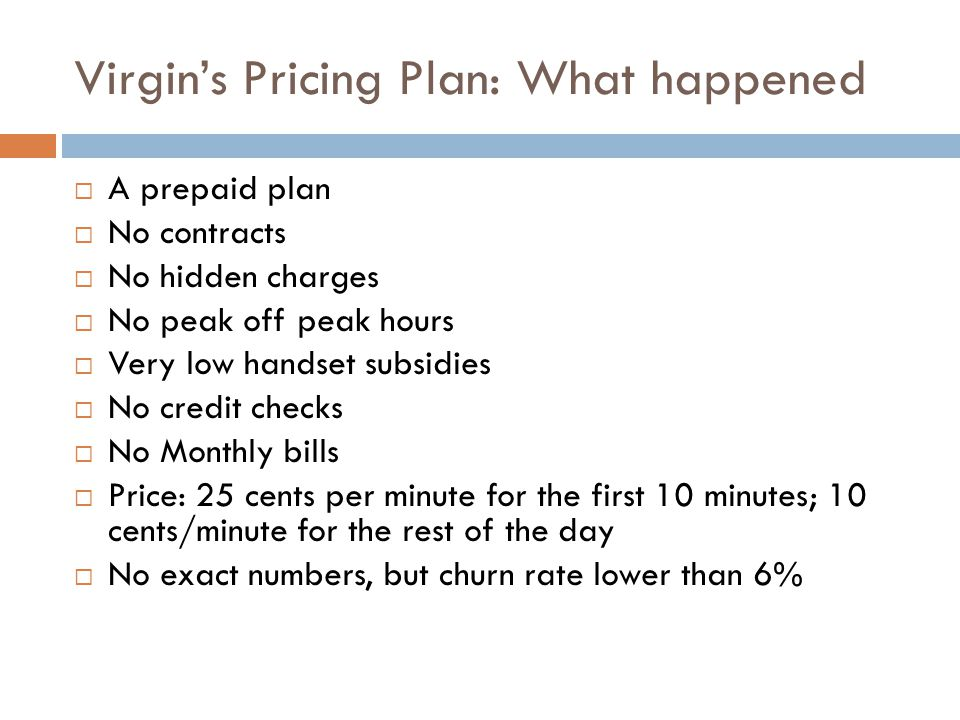 Virgins Pricing Plan: What happened A prepaid plan No contracts No hidden charges No peak off peak hours Very low handset subsidies No credit checks N