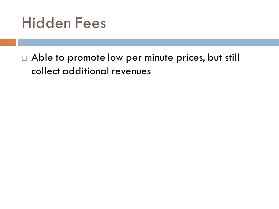 Hidden Fees Able to promote low per minute prices, but still collect additional revenues