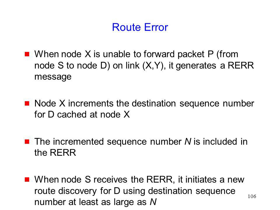 106 Route Error When node X is unable to forward packet P (from node S to node D) on link (X,Y), it generates a RERR message Node X increments the destination sequence number for D cached at node X The incremented sequence number N is included in the RERR When node S receives the RERR, it initiates a new route discovery for D using destination sequence number at least as large as N