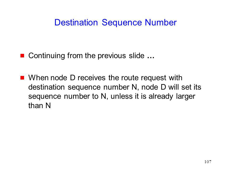 107 Destination Sequence Number Continuing from the previous slide … When node D receives the route request with destination sequence number N, node D will set its sequence number to N, unless it is already larger than N