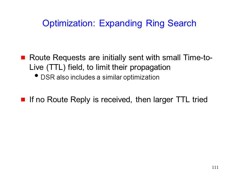111 Optimization: Expanding Ring Search Route Requests are initially sent with small Time-to- Live (TTL) field, to limit their propagation DSR also includes a similar optimization If no Route Reply is received, then larger TTL tried